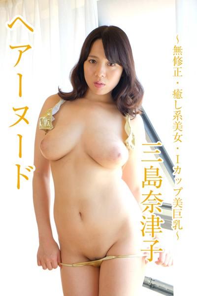 ヘアーヌード〜無●正・癒し系美女・Iカップ美巨乳〜 三島奈津子
