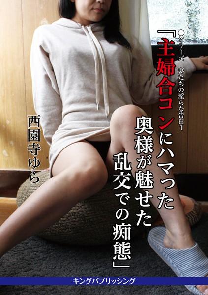 ●シリーズ 妻たちの淫らな告白 1「主婦合コンにハマった奥様が魅せた乱交での痴態」