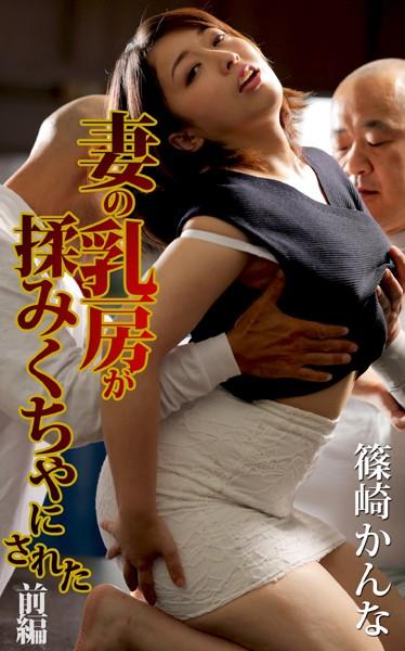 妻の乳房が揉みくちゃにされた 前編 篠崎かんな