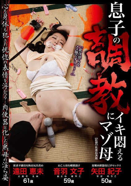 息子の調教にイキ悶えるマゾ母 欲求不満母を拘束玩具責め・未亡人母を媚薬漬け・従順肉便器母と3Pセックス
